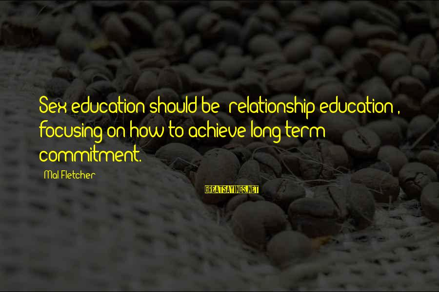 Long Term Relationship Sayings By Mal Fletcher: Sex education should be 'relationship education', focusing on how to achieve long-term commitment.