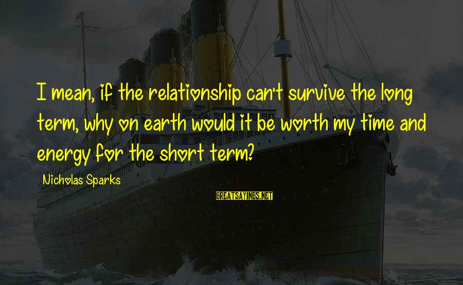 Long Term Relationship Sayings By Nicholas Sparks: I mean, if the relationship can't survive the long term, why on earth would it