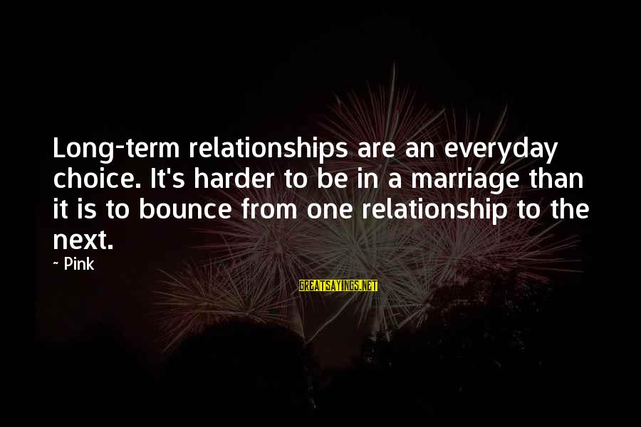 Long Term Relationship Sayings By Pink: Long-term relationships are an everyday choice. It's harder to be in a marriage than it