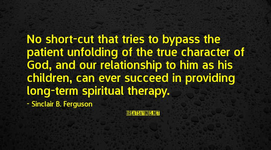 Long Term Relationship Sayings By Sinclair B. Ferguson: No short-cut that tries to bypass the patient unfolding of the true character of God,
