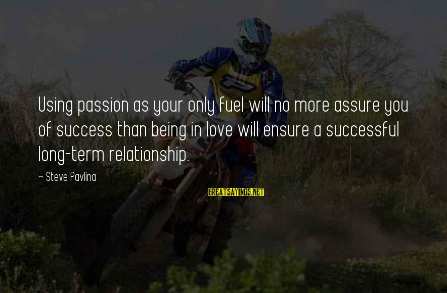 Long Term Relationship Sayings By Steve Pavlina: Using passion as your only fuel will no more assure you of success than being