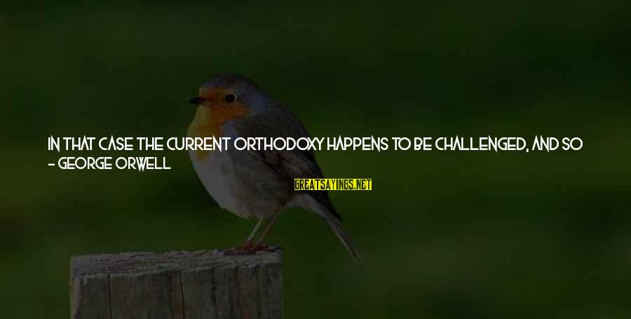 Long Way To Freedom Sayings By George Orwell: In that case the current orthodoxy happens to be challenged, and so the principle of