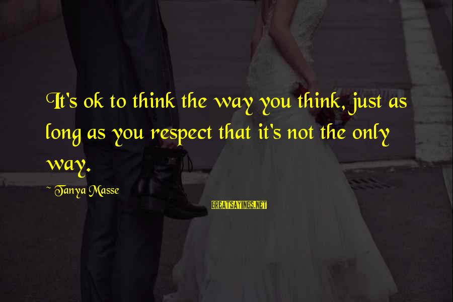 Long Way To Freedom Sayings By Tanya Masse: It's ok to think the way you think, just as long as you respect that
