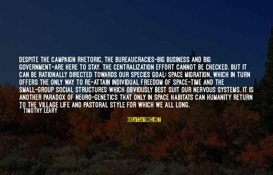 Long Way To Freedom Sayings By Timothy Leary: Despite the campaign rhetoric, the bureaucracies-big business and big government-are here to stay. The centralization