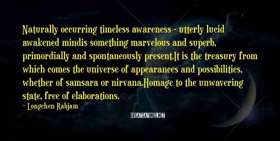 Longchen Rabjam Sayings: Naturally occurring timeless awareness - utterly lucid awakened mindis something marvelous and superb, primordially and
