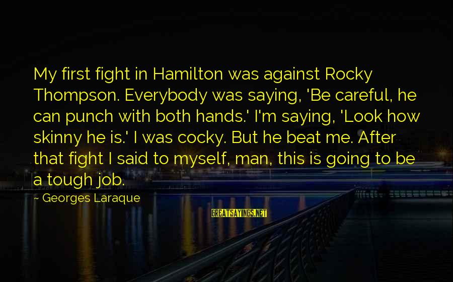 Look After Me Sayings By Georges Laraque: My first fight in Hamilton was against Rocky Thompson. Everybody was saying, 'Be careful, he