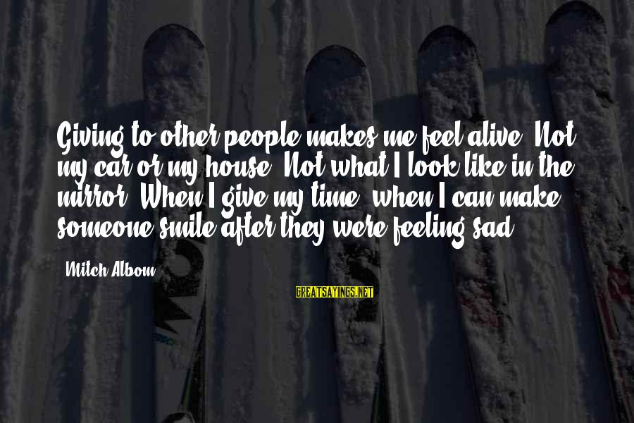 Look After Me Sayings By Mitch Albom: Giving to other people makes me feel alive. Not my car or my house. Not