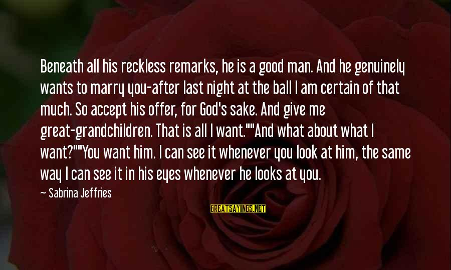 Look After Me Sayings By Sabrina Jeffries: Beneath all his reckless remarks, he is a good man. And he genuinely wants to