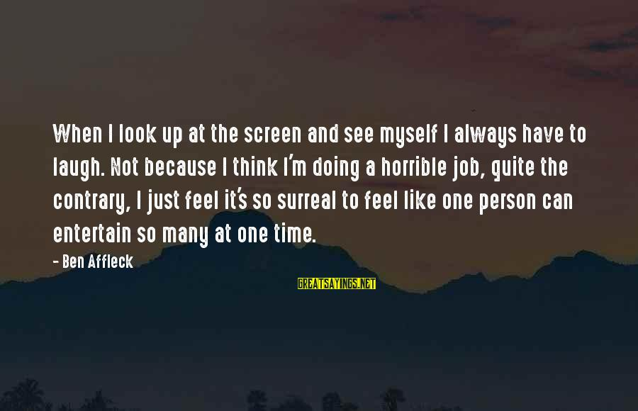 Look And See Sayings By Ben Affleck: When I look up at the screen and see myself I always have to laugh.