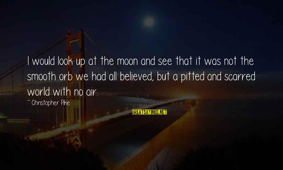 Look And See Sayings By Christopher Pike: I would look up at the moon and see that it was not the smooth