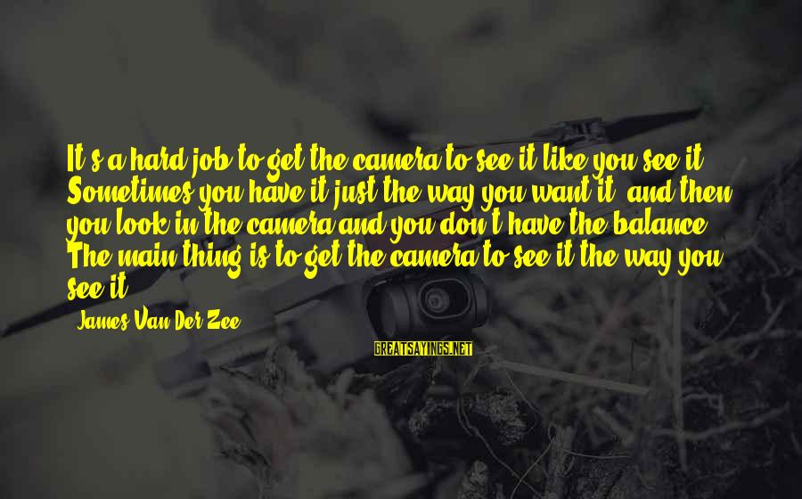 Look And See Sayings By James Van Der Zee: It's a hard job to get the camera to see it like you see it.