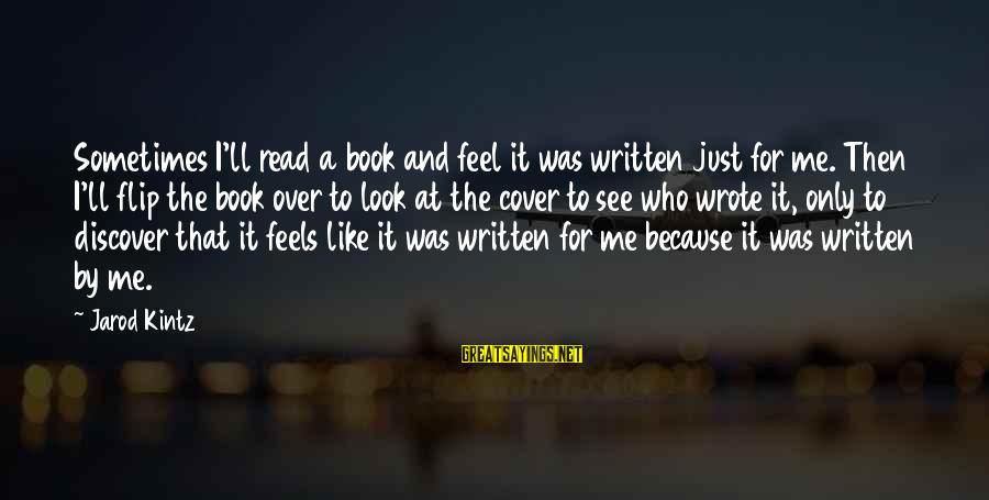 Look And See Sayings By Jarod Kintz: Sometimes I'll read a book and feel it was written just for me. Then I'll