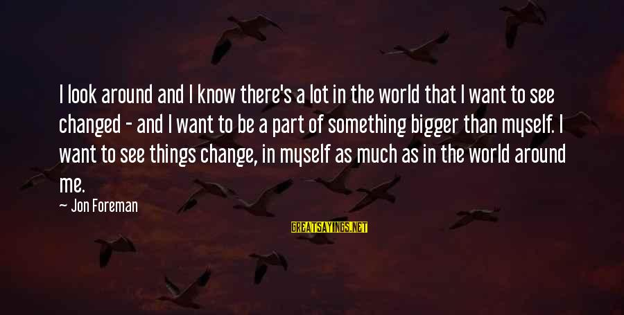 Look And See Sayings By Jon Foreman: I look around and I know there's a lot in the world that I want