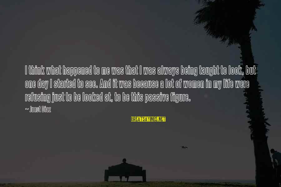 Look And See Sayings By Junot Diaz: I think what happened to me was that I was always being taught to look,