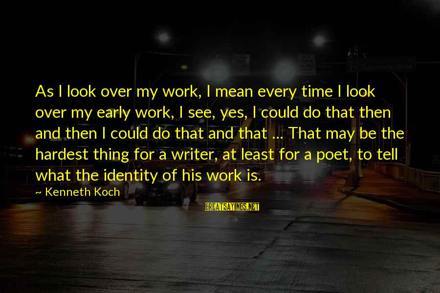 Look And See Sayings By Kenneth Koch: As I look over my work, I mean every time I look over my early