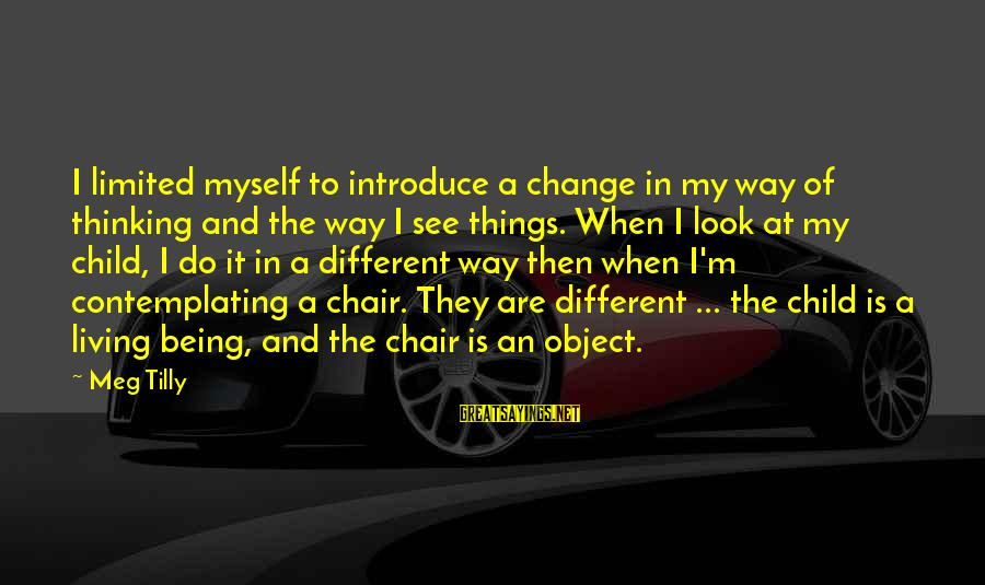 Look And See Sayings By Meg Tilly: I limited myself to introduce a change in my way of thinking and the way