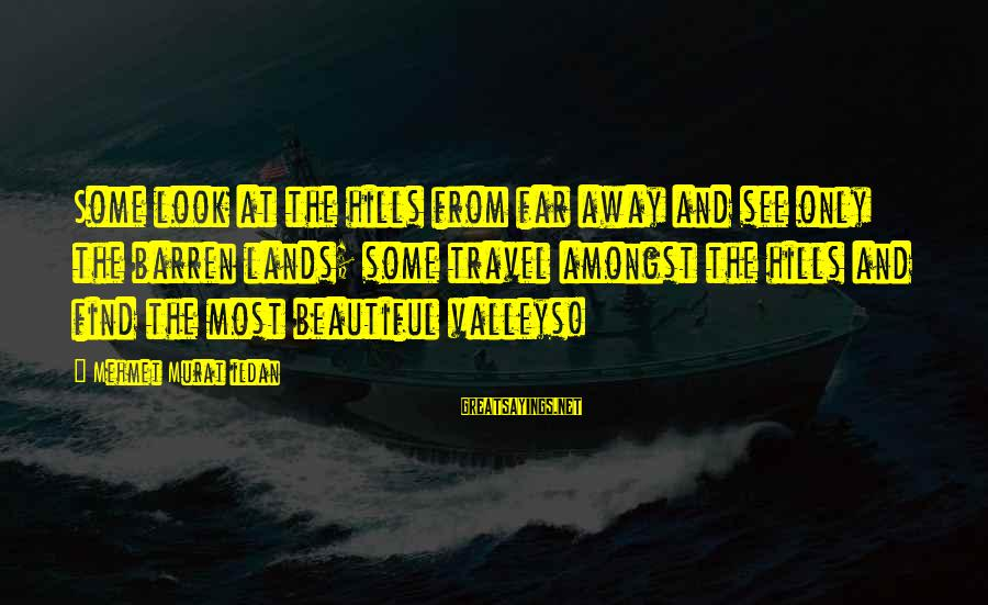 Look And See Sayings By Mehmet Murat Ildan: Some look at the hills from far away and see only the barren lands; some