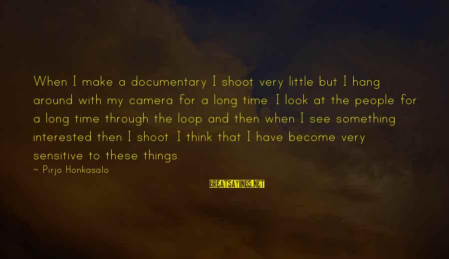 Look And See Sayings By Pirjo Honkasalo: When I make a documentary I shoot very little but I hang around with my