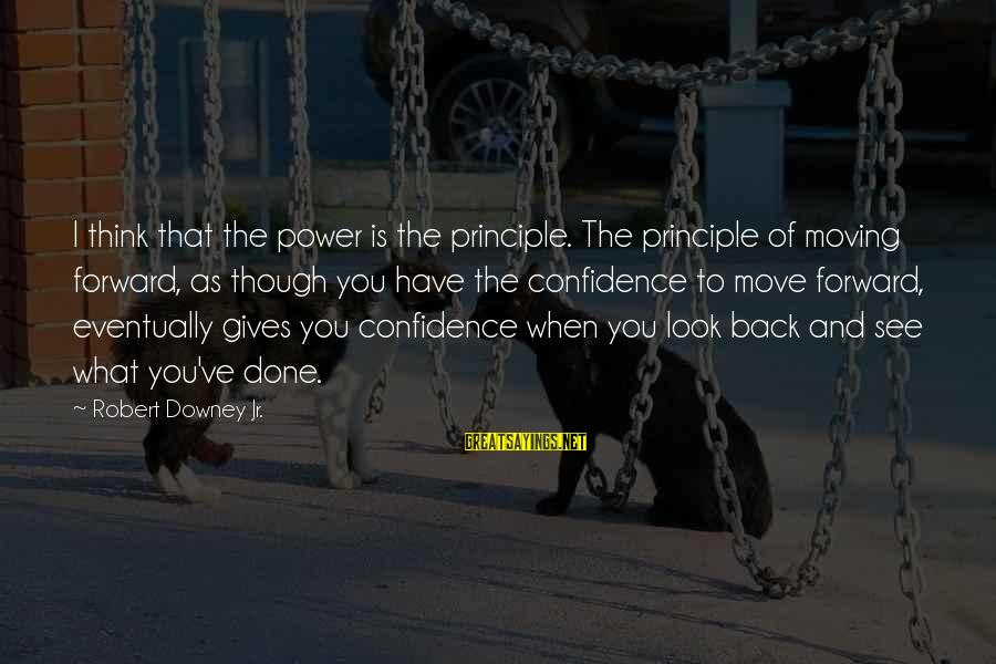Look And See Sayings By Robert Downey Jr.: I think that the power is the principle. The principle of moving forward, as though