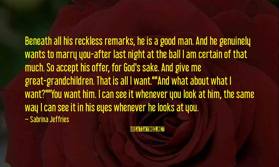 Look And See Sayings By Sabrina Jeffries: Beneath all his reckless remarks, he is a good man. And he genuinely wants to