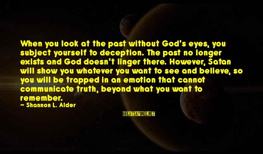 Look And See Sayings By Shannon L. Alder: When you look at the past without God's eyes, you subject yourself to deception. The