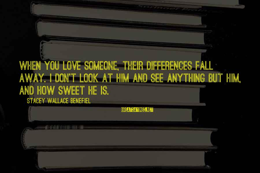 Look And See Sayings By Stacey Wallace Benefiel: when you love someone, their differences fall away. I don't look at him and see