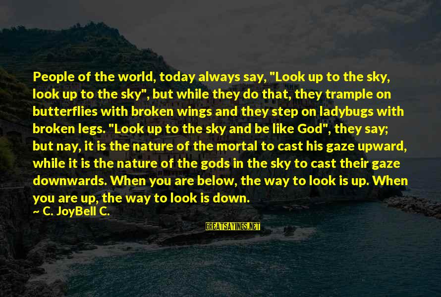 "Look Below Sayings By C. JoyBell C.: People of the world, today always say, ""Look up to the sky, look up to"