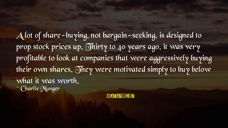 Look Below Sayings By Charlie Munger: A lot of share-buying, not bargain-seeking, is designed to prop stock prices up. Thirty to