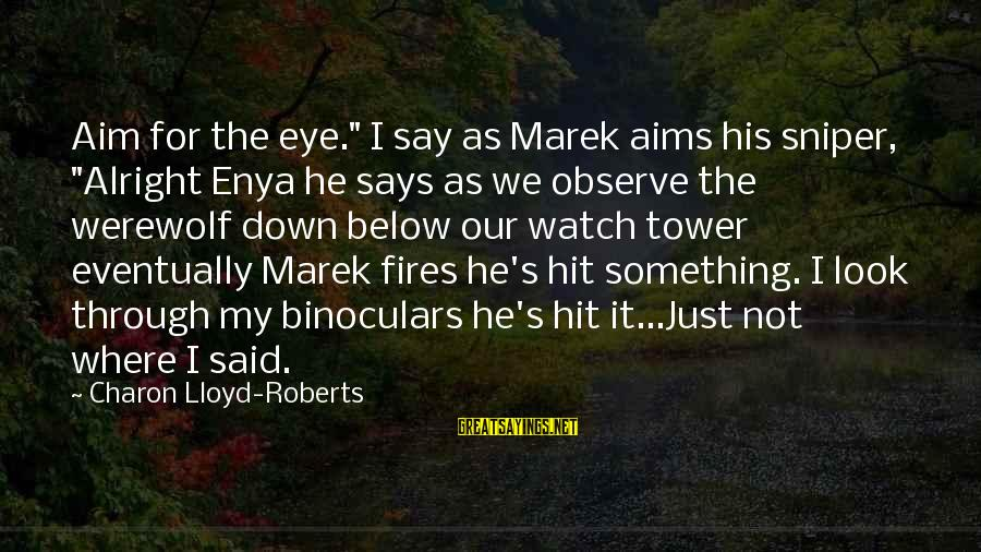 "Look Below Sayings By Charon Lloyd-Roberts: Aim for the eye."" I say as Marek aims his sniper, ""Alright Enya he says"