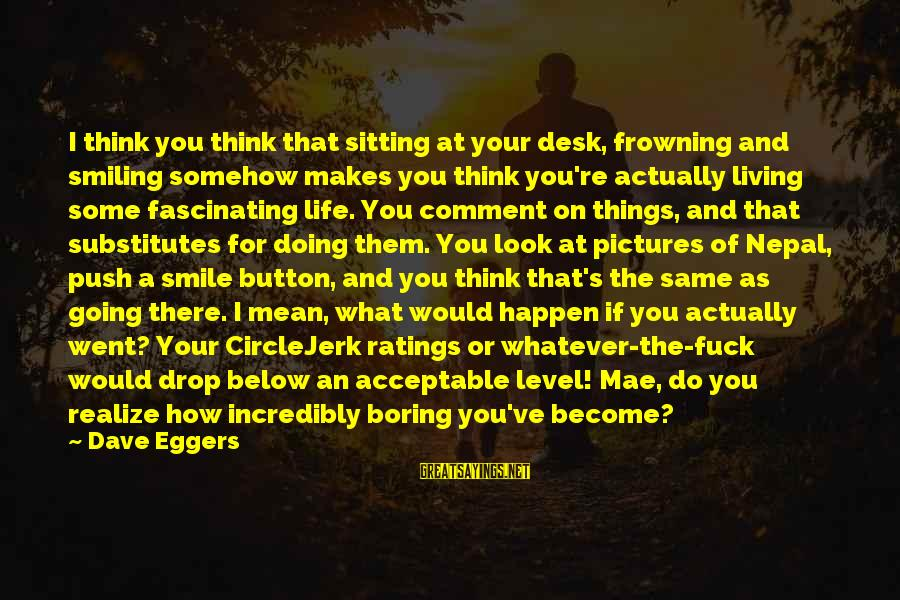 Look Below Sayings By Dave Eggers: I think you think that sitting at your desk, frowning and smiling somehow makes you