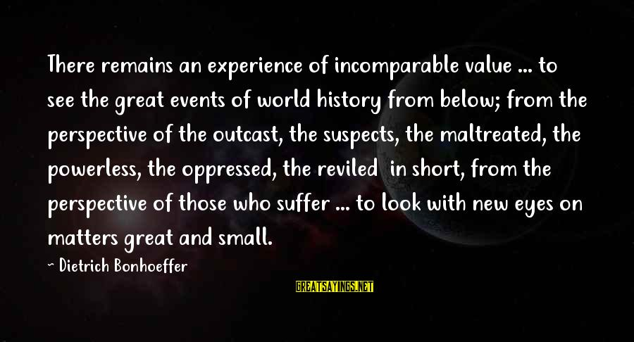 Look Below Sayings By Dietrich Bonhoeffer: There remains an experience of incomparable value ... to see the great events of world
