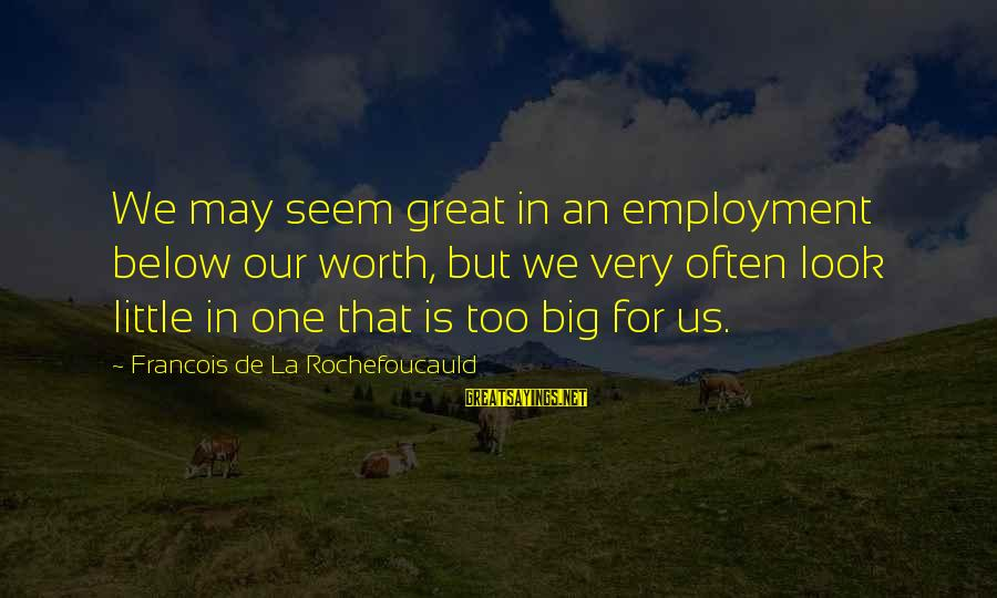 Look Below Sayings By Francois De La Rochefoucauld: We may seem great in an employment below our worth, but we very often look
