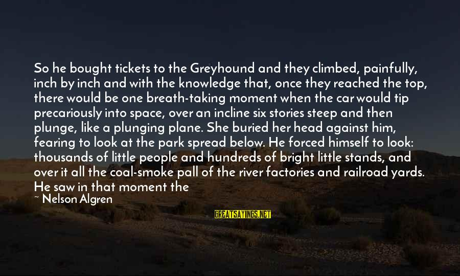Look Below Sayings By Nelson Algren: So he bought tickets to the Greyhound and they climbed, painfully, inch by inch and