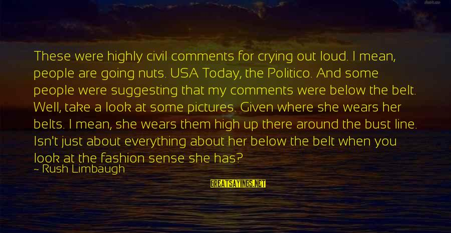 Look Below Sayings By Rush Limbaugh: These were highly civil comments for crying out loud. I mean, people are going nuts.