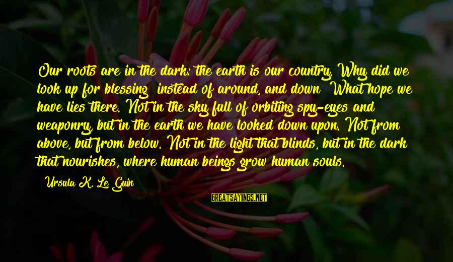 Look Below Sayings By Ursula K. Le Guin: Our roots are in the dark; the earth is our country. Why did we look