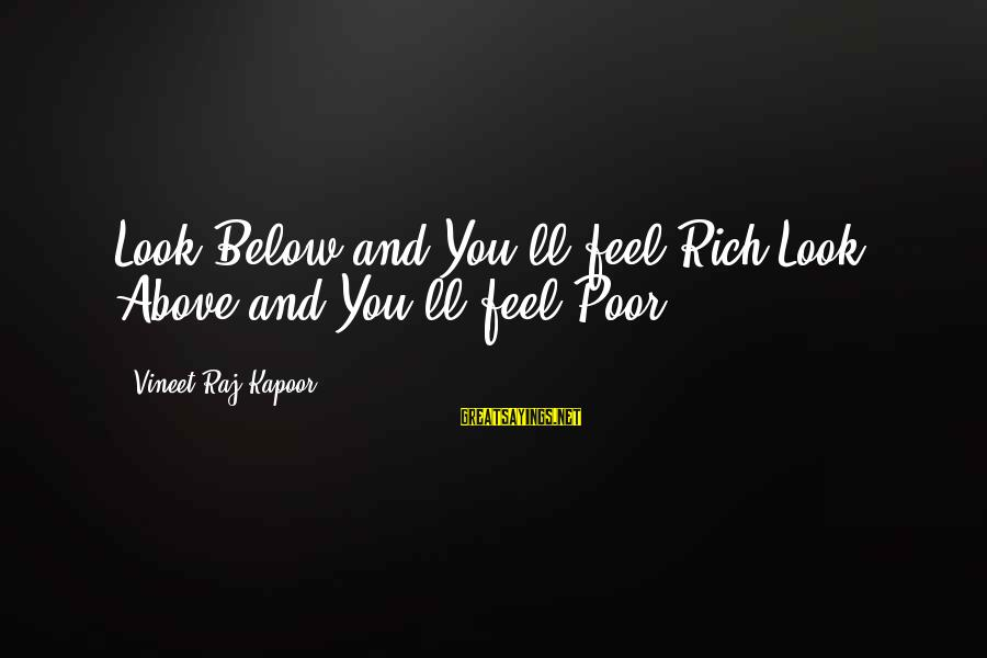 Look Below Sayings By Vineet Raj Kapoor: Look Below and You'll feel Rich,Look Above and You'll feel Poor