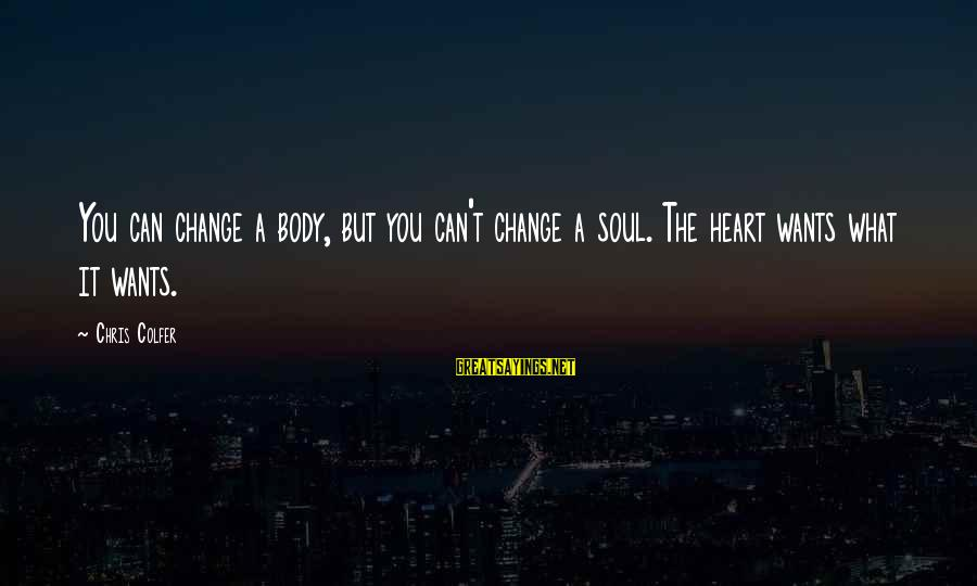 Look Both Ways Sarah Watt Sayings By Chris Colfer: You can change a body, but you can't change a soul. The heart wants what