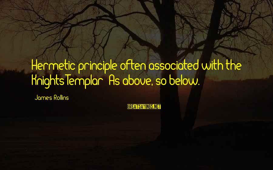 Look Both Ways Sarah Watt Sayings By James Rollins: Hermetic principle often associated with the Knights Templar: As above, so below.