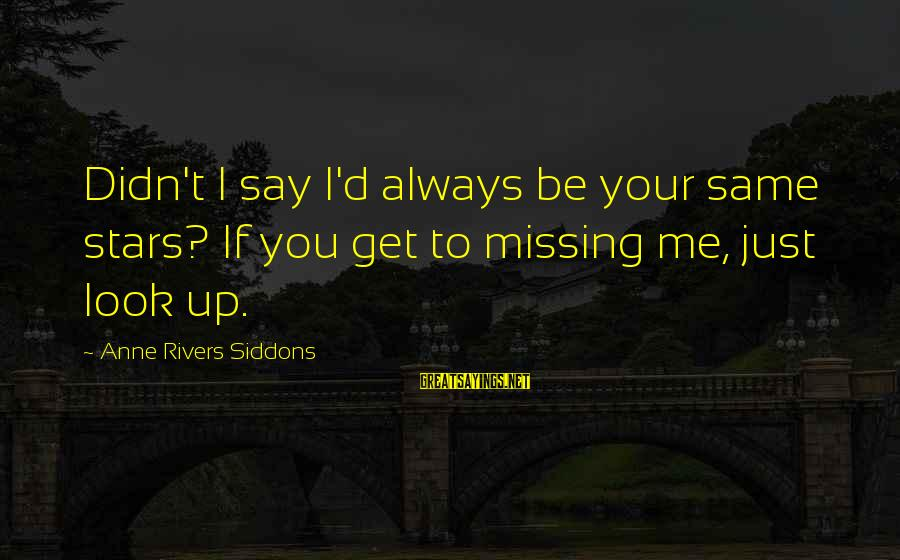 Look Up At The Stars Love Sayings By Anne Rivers Siddons: Didn't I say I'd always be your same stars? If you get to missing me,