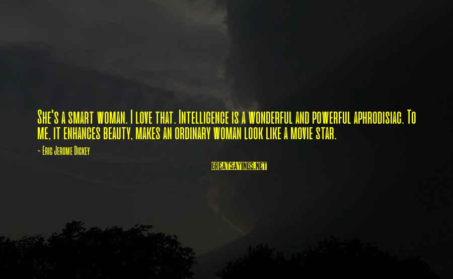 Look Up At The Stars Love Sayings By Eric Jerome Dickey: She's a smart woman. I love that. Intelligence is a wonderful and powerful aphrodisiac. To
