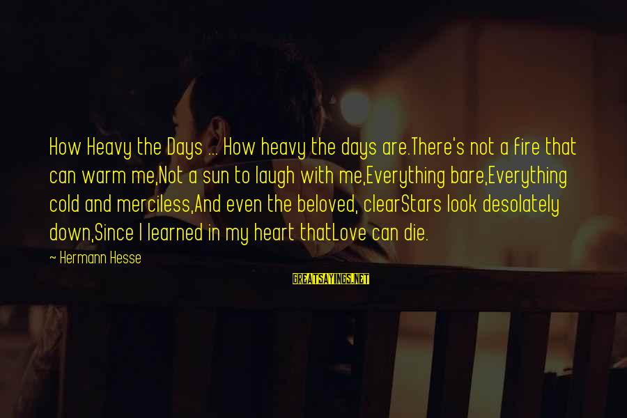 Look Up At The Stars Love Sayings By Hermann Hesse: How Heavy the Days ... How heavy the days are.There's not a fire that can