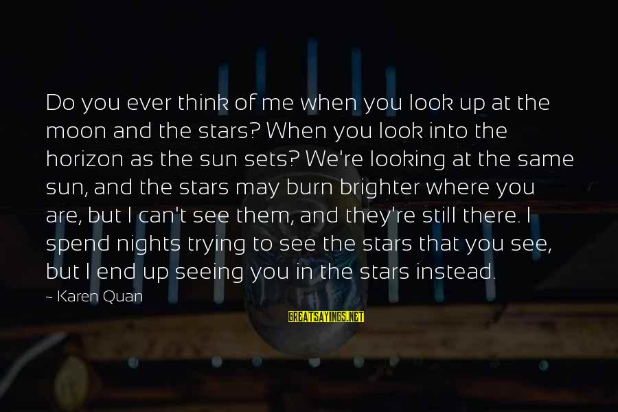 Look Up At The Stars Love Sayings By Karen Quan: Do you ever think of me when you look up at the moon and the