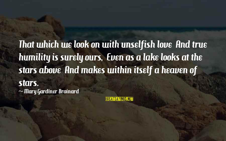 Look Up At The Stars Love Sayings By Mary Gardiner Brainard: That which we look on with unselfish love And true humility is surely ours, Even