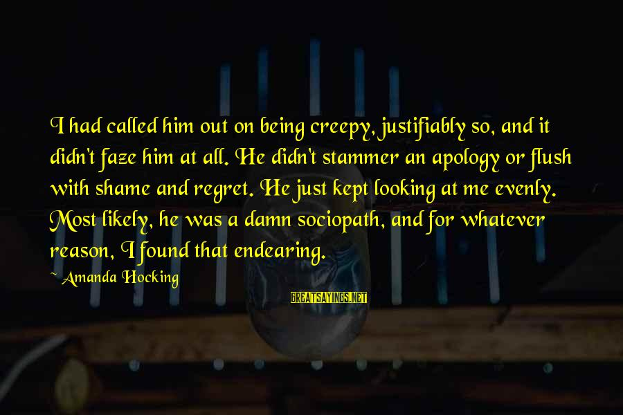 Looking At Him Sayings By Amanda Hocking: I had called him out on being creepy, justifiably so, and it didn't faze him
