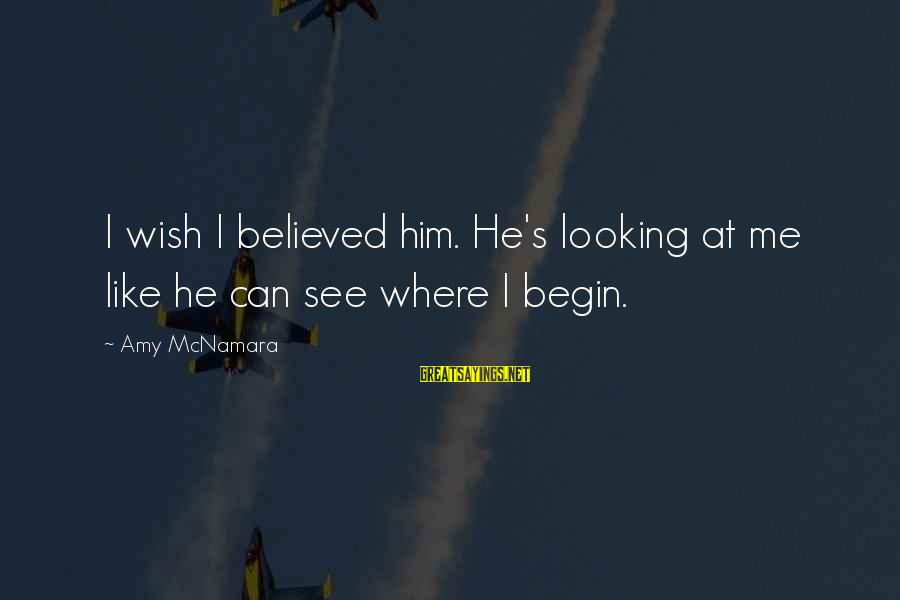 Looking At Him Sayings By Amy McNamara: I wish I believed him. He's looking at me like he can see where I