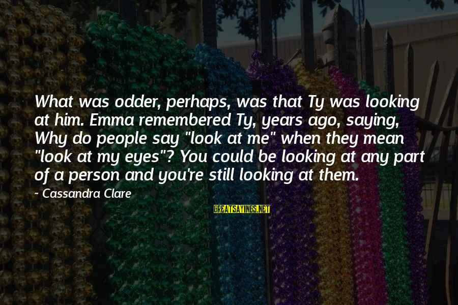 Looking At Him Sayings By Cassandra Clare: What was odder, perhaps, was that Ty was looking at him. Emma remembered Ty, years