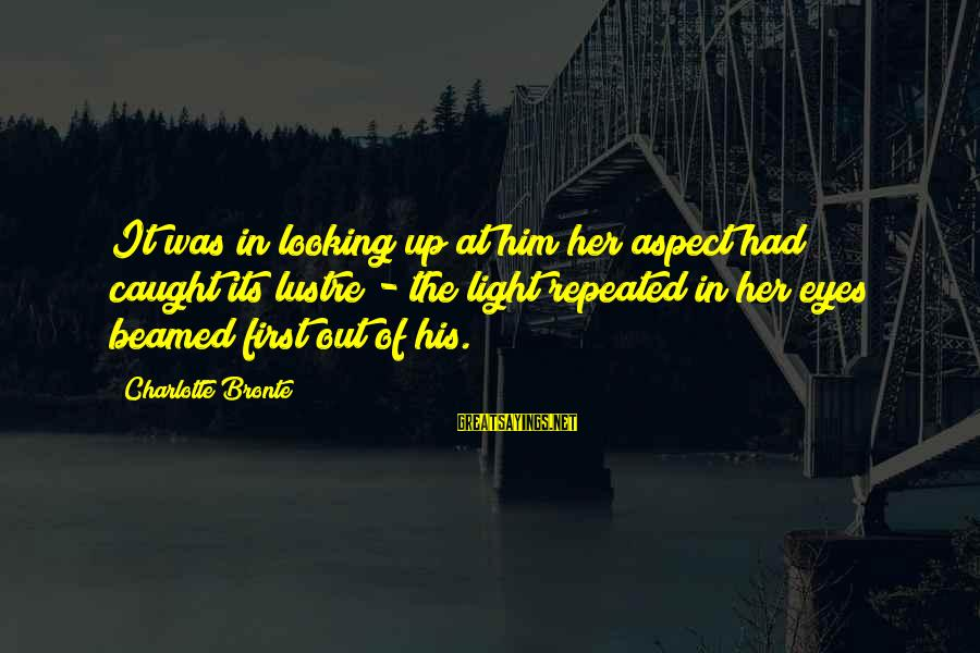 Looking At Him Sayings By Charlotte Bronte: It was in looking up at him her aspect had caught its lustre - the