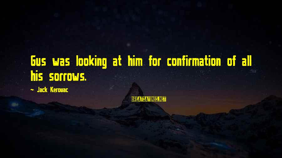 Looking At Him Sayings By Jack Kerouac: Gus was looking at him for confirmation of all his sorrows.