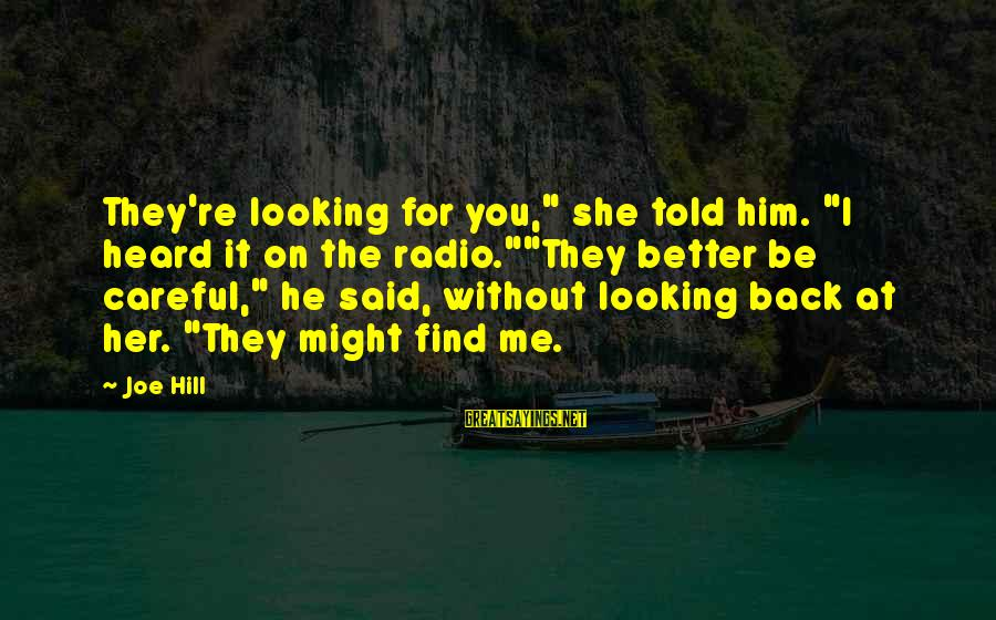 """Looking At Him Sayings By Joe Hill: They're looking for you,"""" she told him. """"I heard it on the radio.""""""""They better be"""