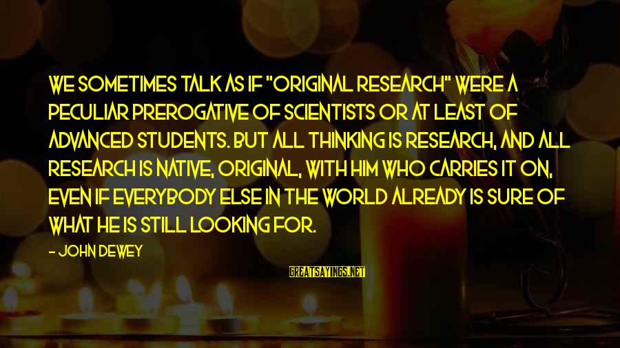 """Looking At Him Sayings By John Dewey: We sometimes talk as if """"original research"""" were a peculiar prerogative of scientists or at"""
